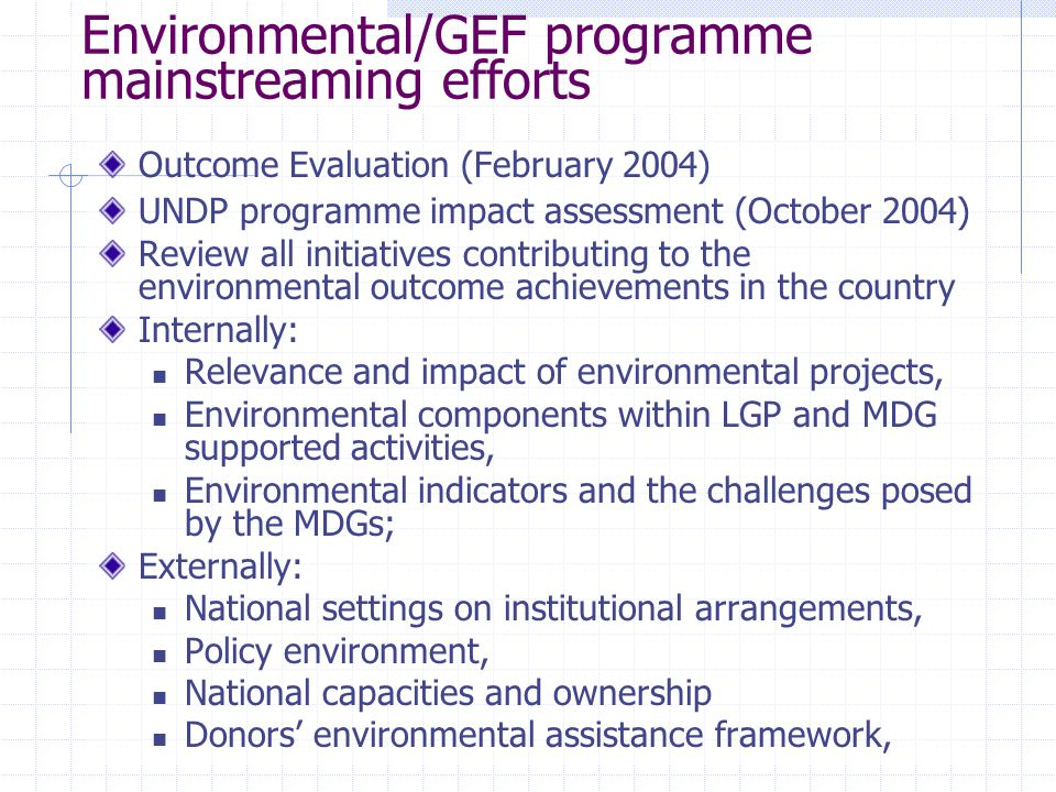 Environmental/GEF programme mainstreaming efforts Outcome Evaluation (February 2004) UNDP programme impact assessment (October 2004) Review all initiatives contributing to the environmental outcome achievements in the country Internally: Relevance and impact of environmental projects, Environmental components within LGP and MDG supported activities, Environmental indicators and the challenges posed by the MDGs; Externally: National settings on institutional arrangements, Policy environment, National capacities and ownership Donors' environmental assistance framework,
