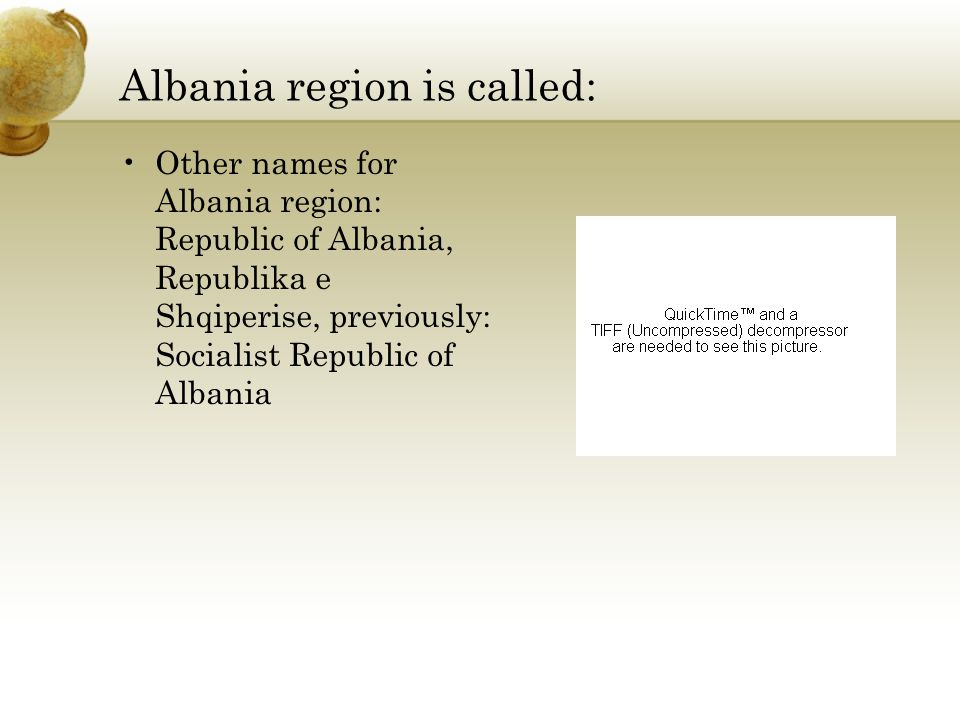 Albania region is called: Other names for Albania region: Republic of Albania, Republika e Shqiperise, previously: Socialist Republic of Albania Insert an image or screen shot with the countries region depicted: