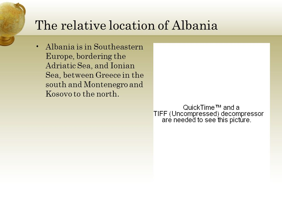 The relative location of Albania Albania is in Southeastern Europe, bordering the Adriatic Sea, and Ionian Sea, between Greece in the south and Montenegro and Kosovo to the north.