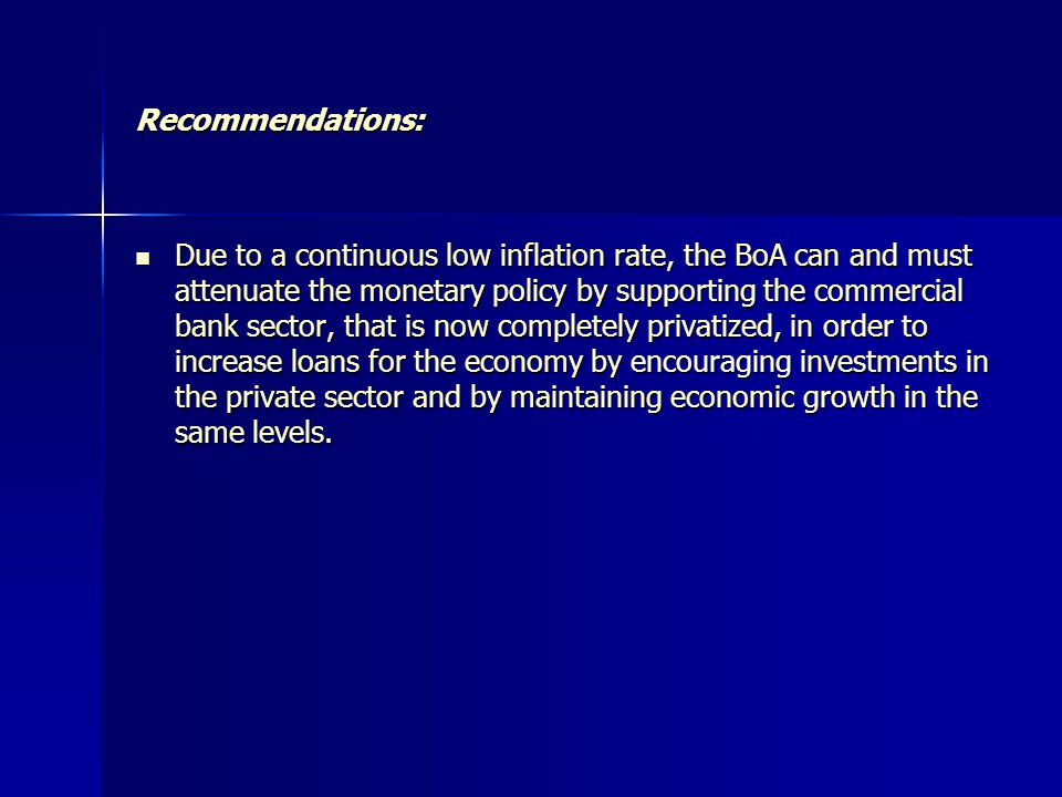 Recommendations: Due to a continuous low inflation rate, the BoA can and must attenuate the monetary policy by supporting the commercial bank sector, that is now completely privatized, in order to increase loans for the economy by encouraging investments in the private sector and by maintaining economic growth in the same levels.