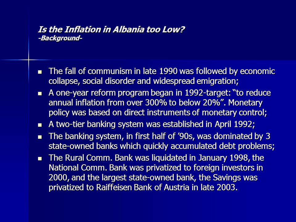 Is the Inflation in Albania too Low? -Background- The fall of communism in late 1990 was followed by economic collapse, social disorder and widespread