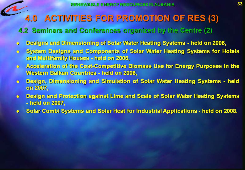33 RENEWABLE ENERGY RESOURCES IN ALBANIA 4.2 Seminars and Conferences organized by the Centre (2) l Designs and Dimensioning of Solar Water Heating Sy