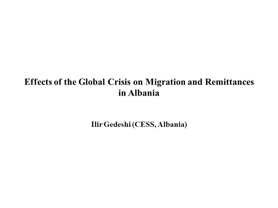 Effects of the Global Crisis on Migration and Remittances in Albania Ilir Gedeshi (CESS, Albania)