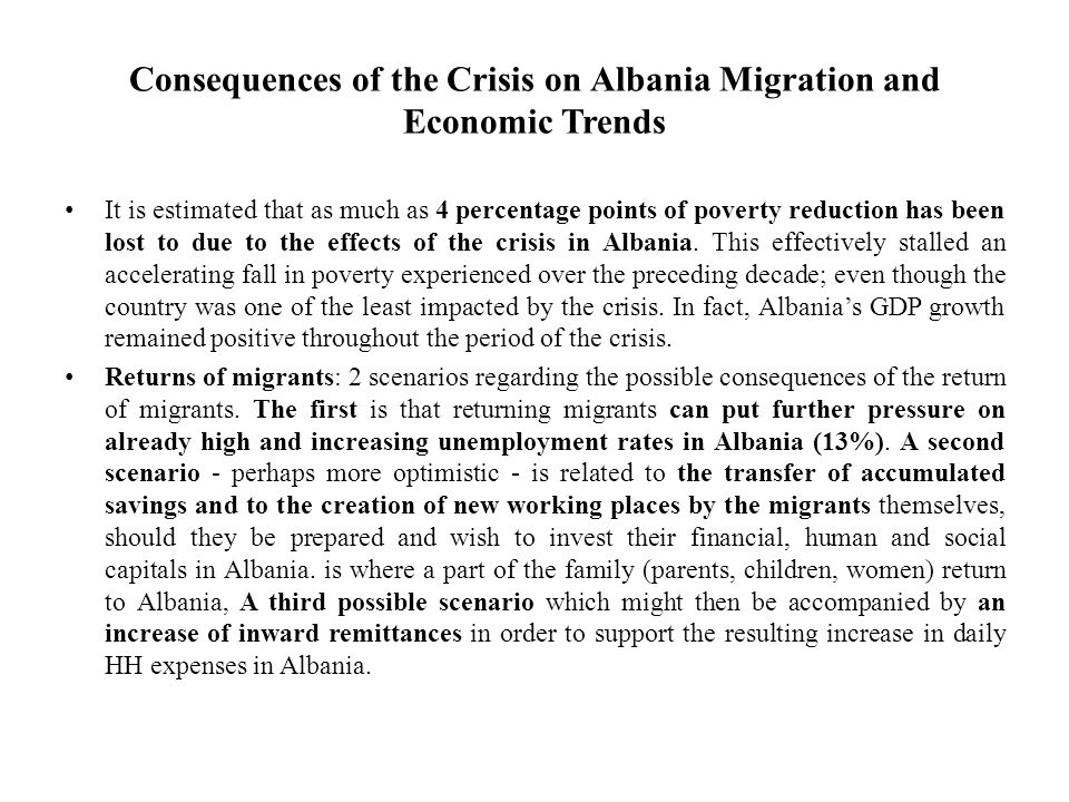 Consequences of the Crisis on Albania Migration and Economic Trends It is estimated that as much as 4 percentage points of poverty reduction has been lost to due to the effects of the crisis in Albania.
