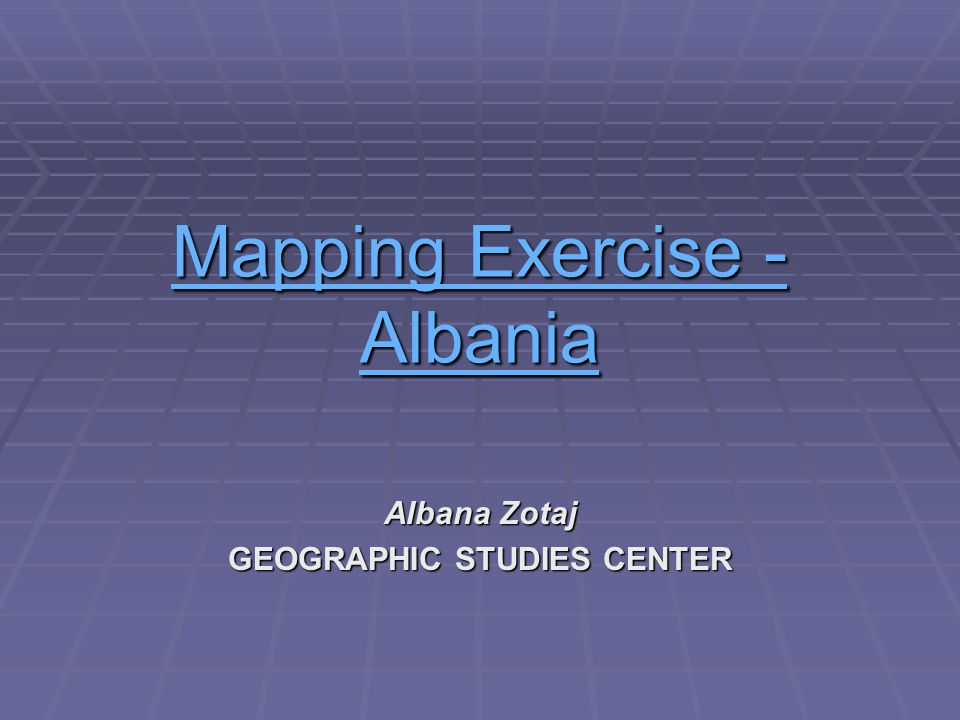 Mapping Exercise - AMapping Exercise - Albania Mapping Exercise - A Albana Zotaj GEOGRAPHIC STUDIES CENTER