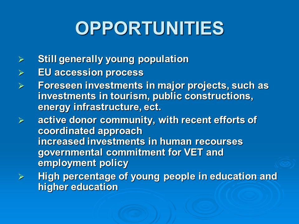 OPPORTUNITIES  Still generally young population  EU accession process  Foreseen investments in major projects, such as investments in tourism, public constructions, energy infrastructure, ect.