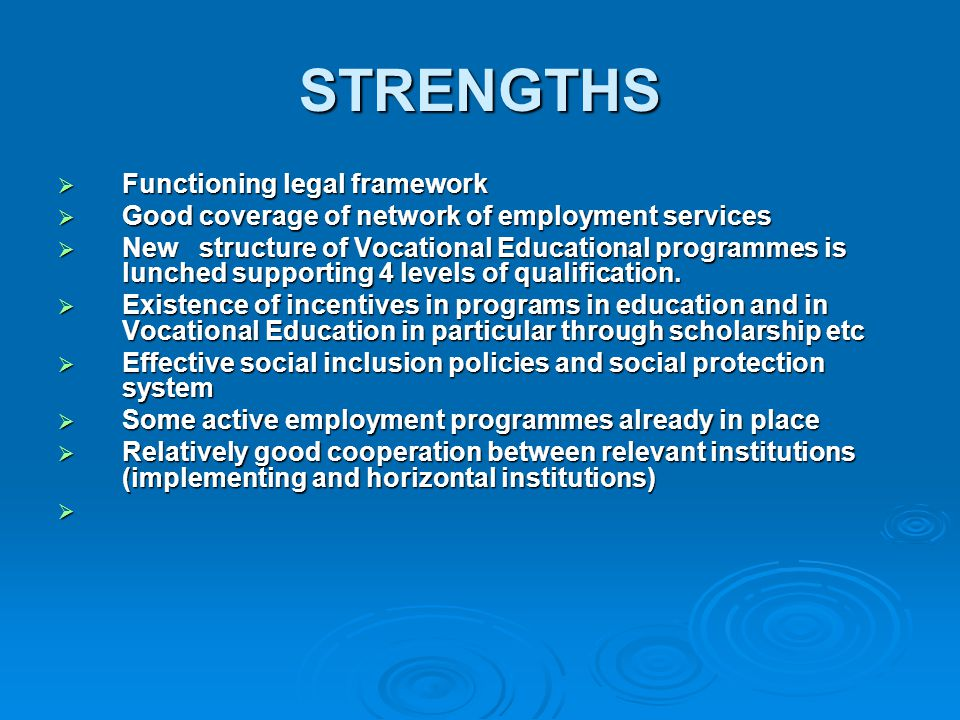 STRENGTHS  Functioning legal framework  Good coverage of network of employment services  New structure of Vocational Educational programmes is lunched supporting 4 levels of qualification.