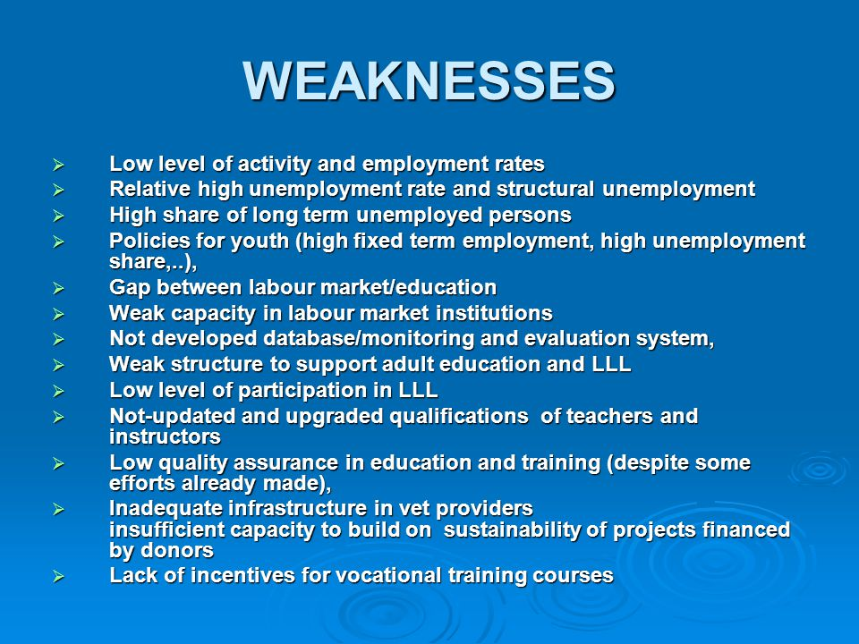 WEAKNESSES  Low level of activity and employment rates  Relative high unemployment rate and structural unemployment  High share of long term unemployed persons  Policies for youth (high fixed term employment, high unemployment share,..),  Gap between labour market/education  Weak capacity in labour market institutions  Not developed database/monitoring and evaluation system,  Weak structure to support adult education and LLL  Low level of participation in LLL  Not-updated and upgraded qualifications of teachers and instructors  Low quality assurance in education and training (despite some efforts already made),  Inadequate infrastructure in vet providers insufficient capacity to build on sustainability of projects financed by donors  Lack of incentives for vocational training courses