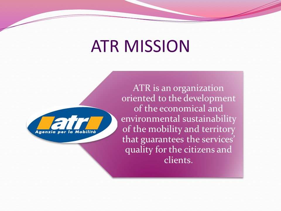 ATR MISSION ATR is an organization oriented to the development of the economical and environmental sustainability of the mobility and territory that guarantees the services' quality for the citizens and clients.