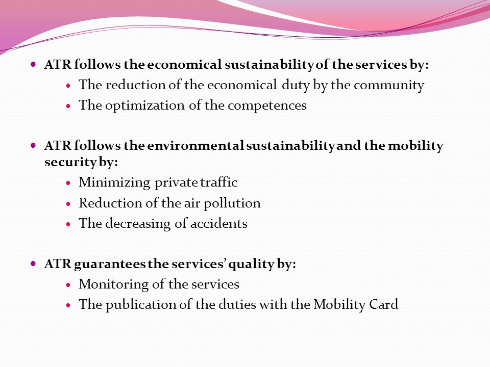 ATR follows the economical sustainability of the services by: The reduction of the economical duty by the community The optimization of the competences ATR follows the environmental sustainability and the mobility security by: Minimizing private traffic Reduction of the air pollution The decreasing of accidents ATR guarantees the services' quality by: Monitoring of the services The publication of the duties with the Mobility Card