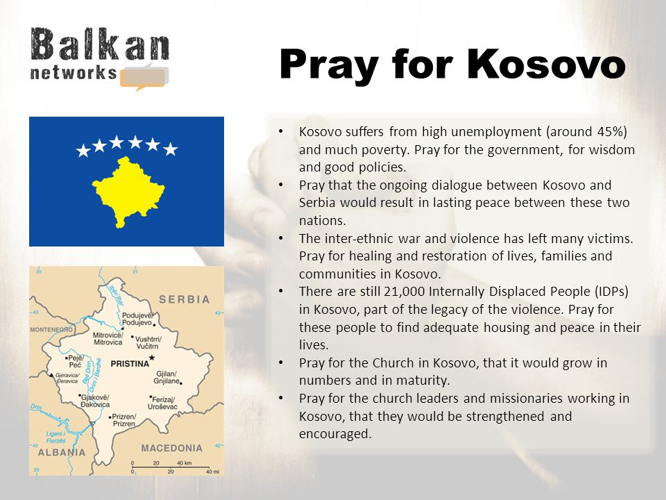 Pray for Kosovo Kosovo suffers from high unemployment (around 45%) and much poverty.