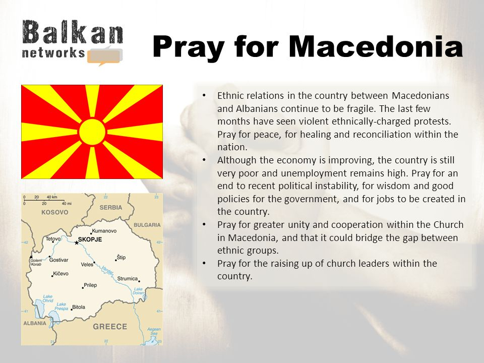 Pray for Macedonia Ethnic relations in the country between Macedonians and Albanians continue to be fragile.