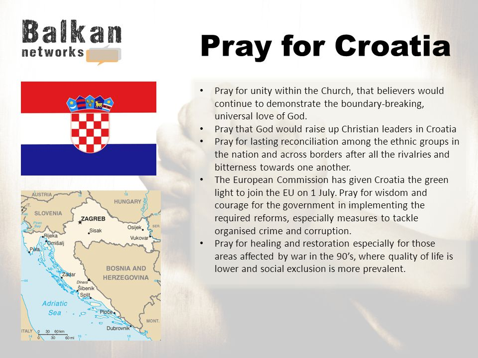 Pray for Croatia Pray for unity within the Church, that believers would continue to demonstrate the boundary-breaking, universal love of God.