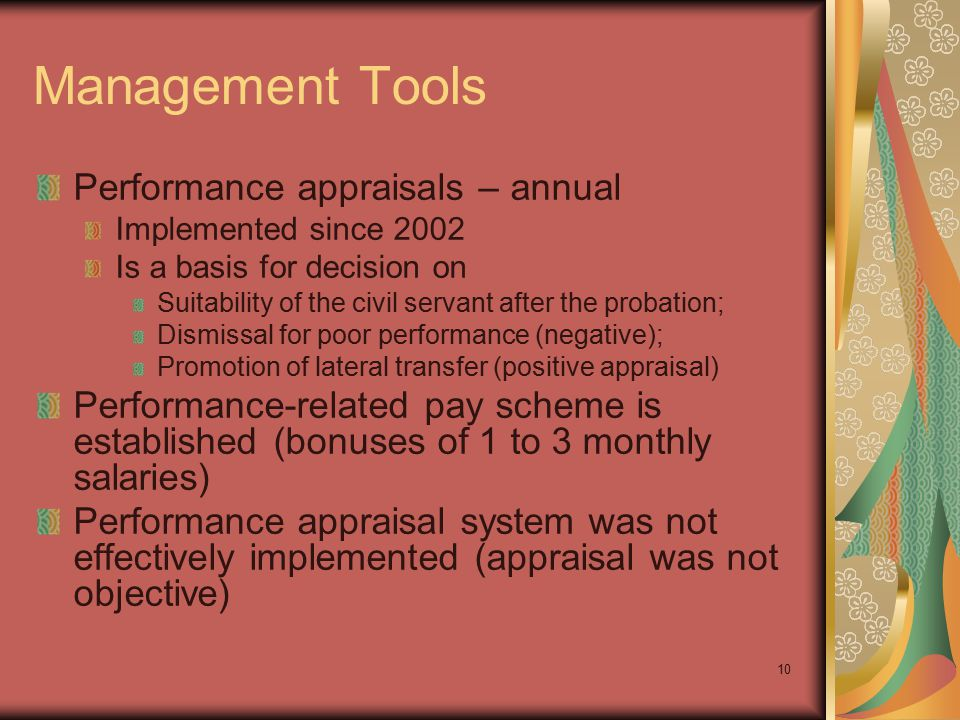10 Management Tools Performance appraisals – annual Implemented since 2002 Is a basis for decision on Suitability of the civil servant after the probation; Dismissal for poor performance (negative); Promotion of lateral transfer (positive appraisal) Performance-related pay scheme is established (bonuses of 1 to 3 monthly salaries) Performance appraisal system was not effectively implemented (appraisal was not objective)