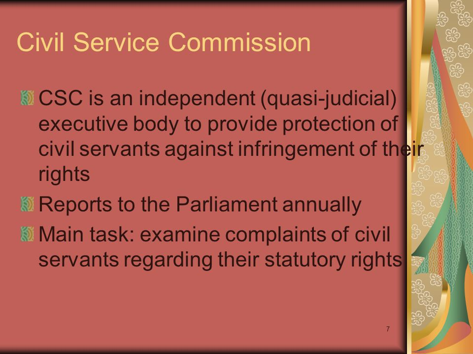 7 Civil Service Commission CSC is an independent (quasi-judicial) executive body to provide protection of civil servants against infringement of their rights Reports to the Parliament annually Main task: examine complaints of civil servants regarding their statutory rights