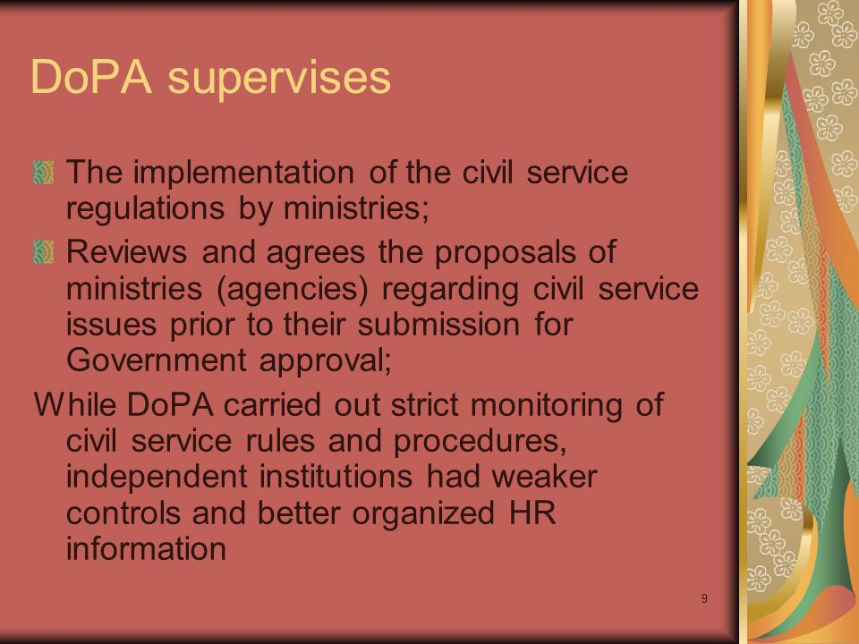 9 DoPA supervises The implementation of the civil service regulations by ministries; Reviews and agrees the proposals of ministries (agencies) regarding civil service issues prior to their submission for Government approval; While DoPA carried out strict monitoring of civil service rules and procedures, independent institutions had weaker controls and better organized HR information