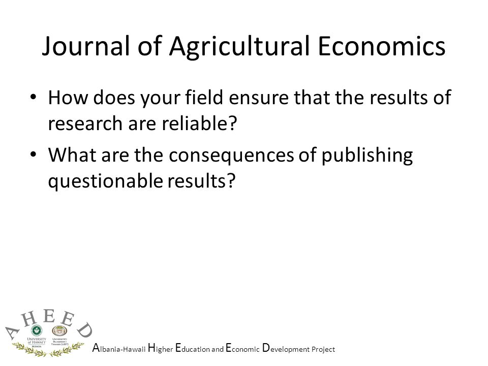 A lbania-Hawaii H igher E ducation and E conomic D evelopment Project Journal of Agricultural Economics How does your field ensure that the results of research are reliable.