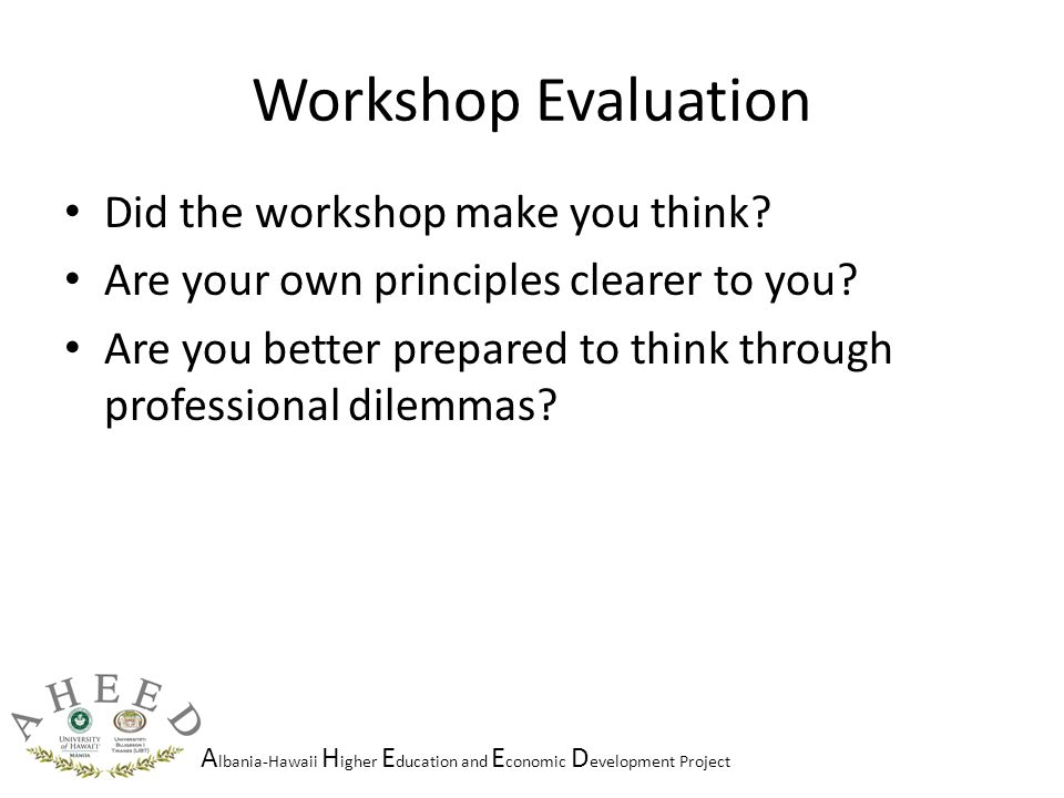 A lbania-Hawaii H igher E ducation and E conomic D evelopment Project Workshop Evaluation Did the workshop make you think.