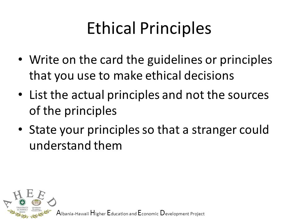 A lbania-Hawaii H igher E ducation and E conomic D evelopment Project Ethical Principles Write on the card the guidelines or principles that you use to make ethical decisions List the actual principles and not the sources of the principles State your principles so that a stranger could understand them