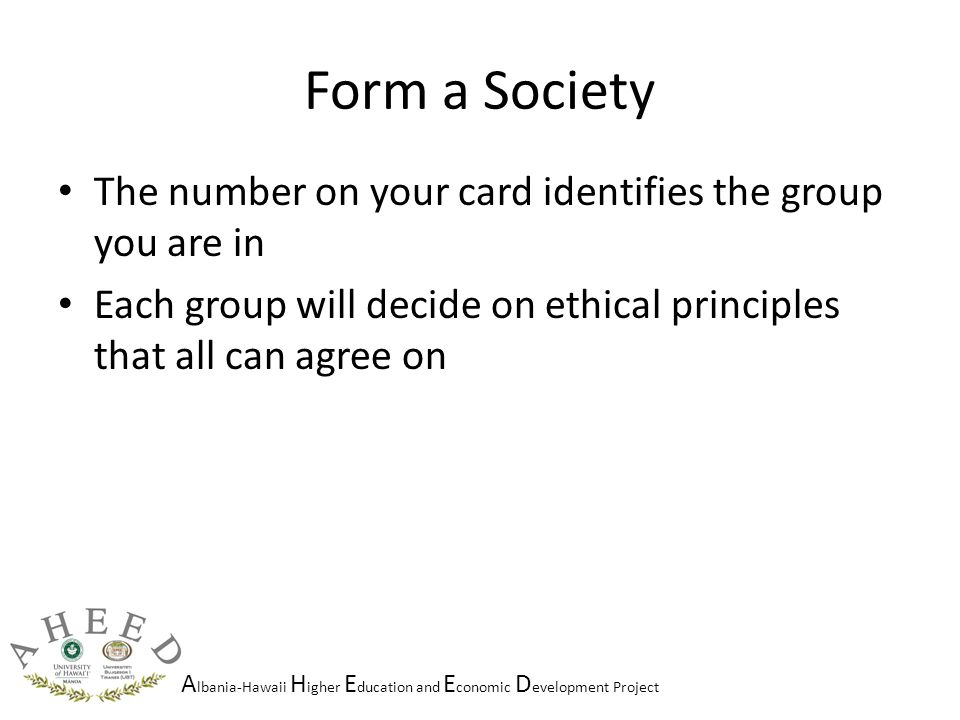 A lbania-Hawaii H igher E ducation and E conomic D evelopment Project Form a Society The number on your card identifies the group you are in Each group will decide on ethical principles that all can agree on