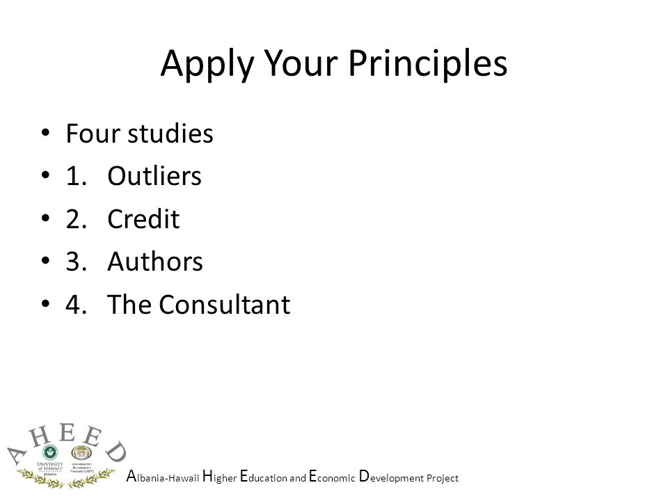 A lbania-Hawaii H igher E ducation and E conomic D evelopment Project Apply Your Principles Four studies 1.Outliers 2.Credit 3.Authors 4.The Consultant