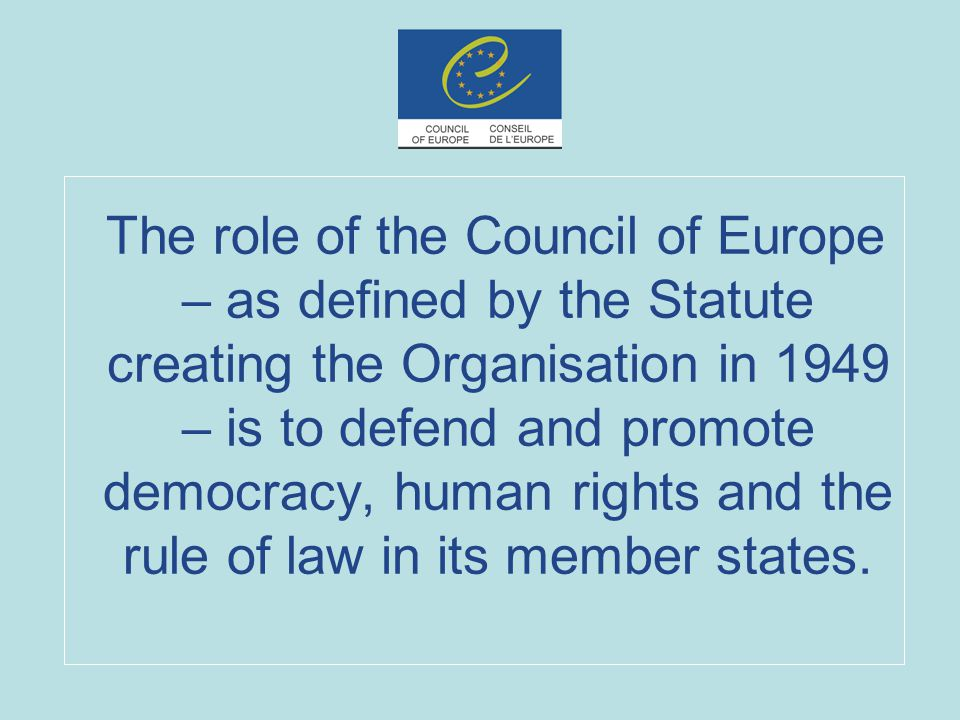 The role of the Council of Europe – as defined by the Statute creating the Organisation in 1949 – is to defend and promote democracy, human rights and the rule of law in its member states.