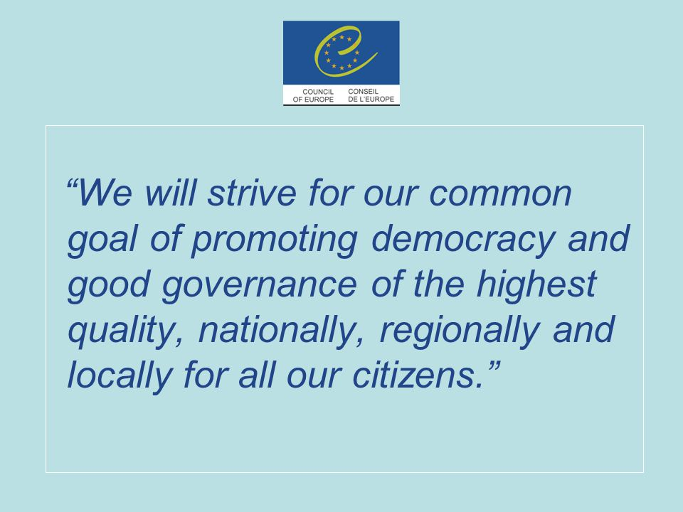 We will strive for our common goal of promoting democracy and good governance of the highest quality, nationally, regionally and locally for all our citizens.