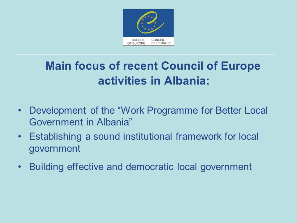 Main focus of recent Council of Europe activities in Albania: Development of the Work Programme for Better Local Government in Albania Establishing a sound institutional framework for local government Building effective and democratic local government