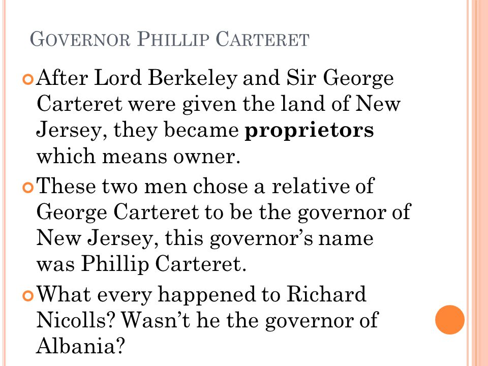 G OVERNOR P HILLIP C ARTERET After Lord Berkeley and Sir George Carteret were given the land of New Jersey, they became proprietors which means owner.
