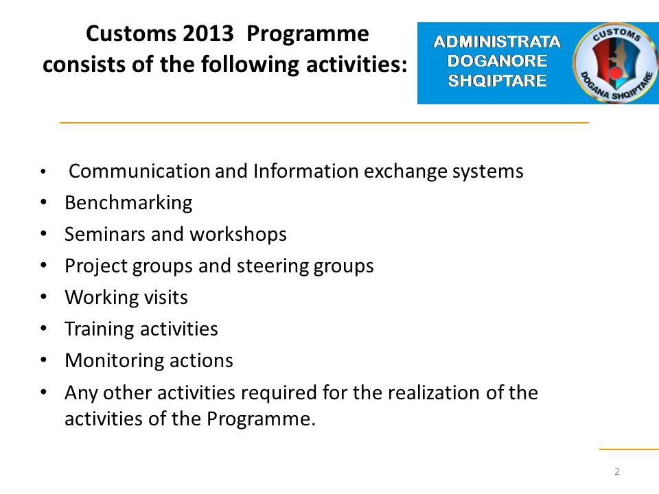 Customs 2013 Programme consists of the following activities: Communication and Information exchange systems Benchmarking Seminars and workshops Project groups and steering groups Working visits Training activities Monitoring actions Any other activities required for the realization of the activities of the Programme.