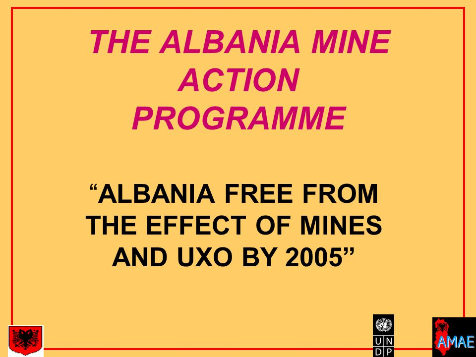 THE ALBANIA MINE ACTION PROGRAMME ALBANIA FREE FROM THE EFFECT OF MINES AND UXO BY 2005