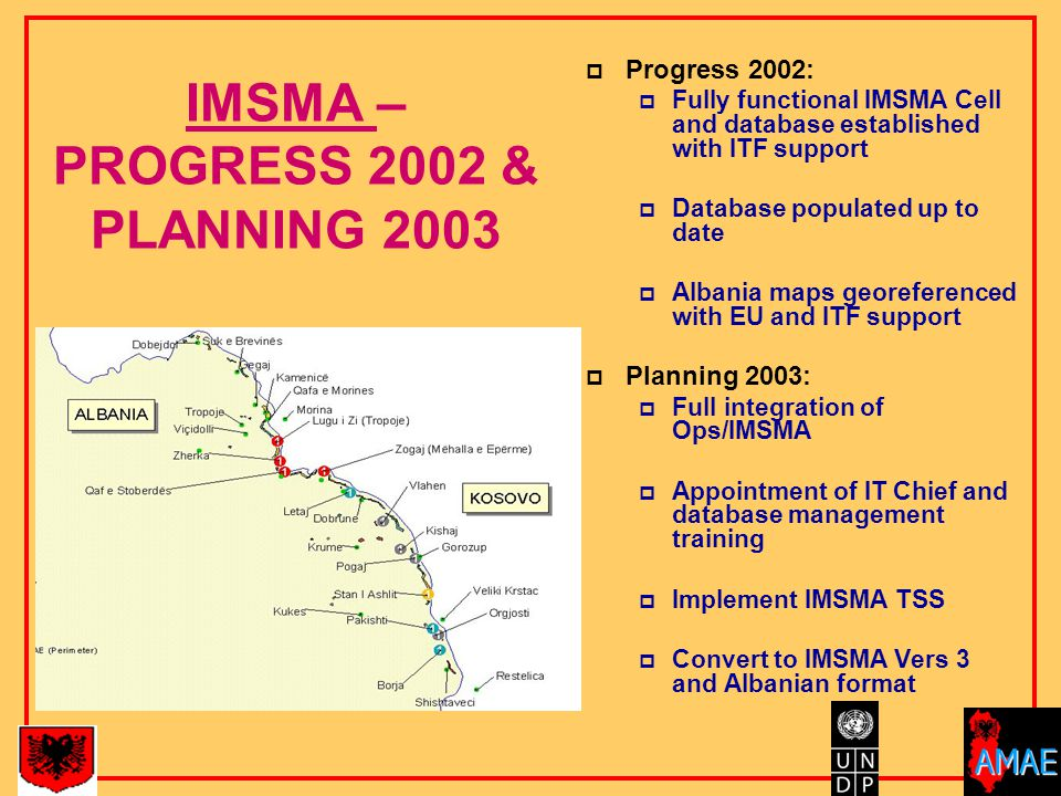 IMSMA – PROGRESS 2002 & PLANNING 2003  Progress 2002:  Fully functional IMSMA Cell and database established with ITF support  Database populated up to date  Albania maps georeferenced with EU and ITF support  Planning 2003:  Full integration of Ops/IMSMA  Appointment of IT Chief and database management training  Implement IMSMA TSS  Convert to IMSMA Vers 3 and Albanian format