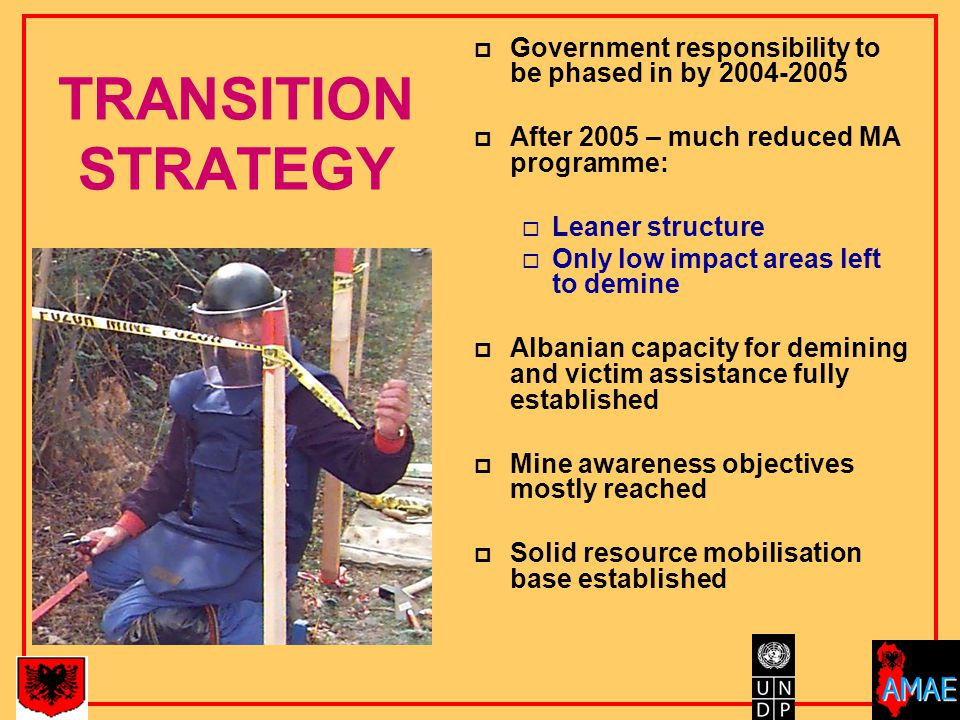 TRANSITION STRATEGY  Government responsibility to be phased in by 2004-2005  After 2005 – much reduced MA programme:  Leaner structure  Only low impact areas left to demine  Albanian capacity for demining and victim assistance fully established  Mine awareness objectives mostly reached  Solid resource mobilisation base established