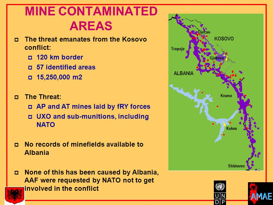 MINE CONTAMINATED AREAS  The threat emanates from the Kosovo conflict:  120 km border  57 identified areas  15,250,000 m2  The Threat:  AP and AT mines laid by fRY forces  UXO and sub-munitions, including NATO  No records of minefields available to Albania  None of this has been caused by Albania, AAF were requested by NATO not to get involved in the conflict