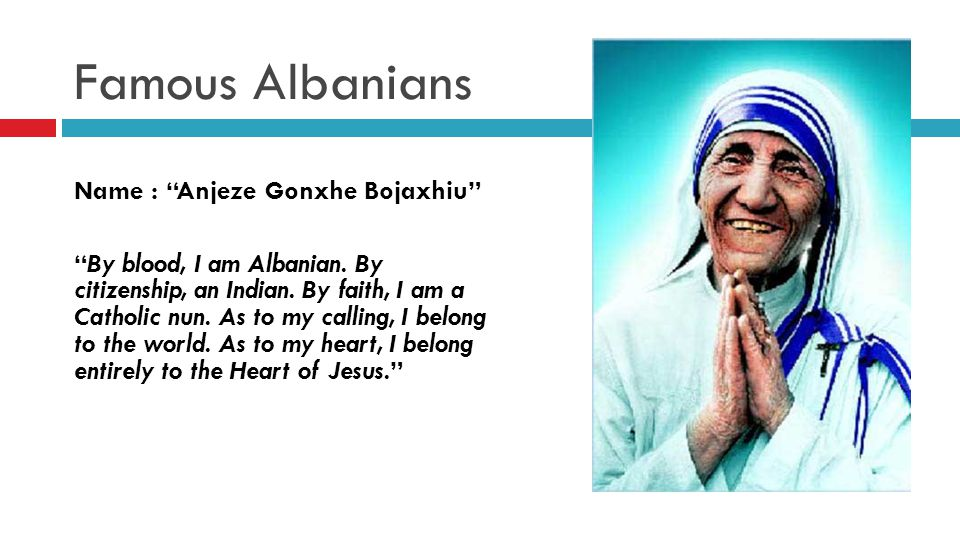 Famous Albanians Name : Anjeze Gonxhe Bojaxhiu By blood, I am Albanian.