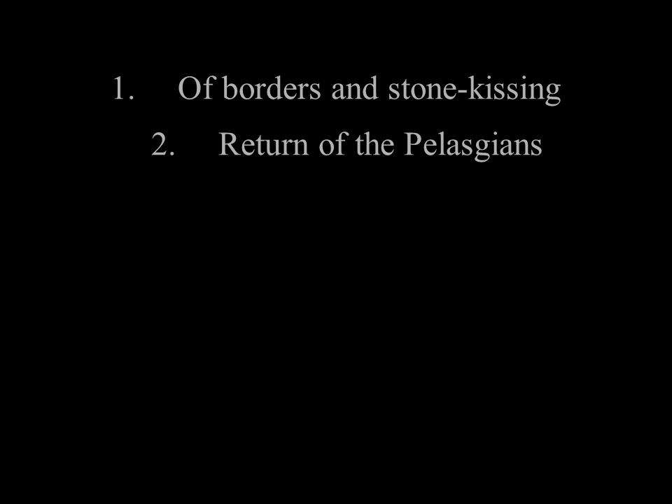 1.Of borders and stone-kissing 2.Return of the Pelasgians