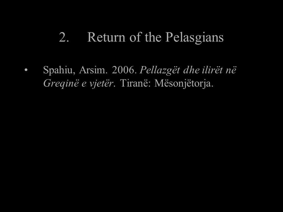 2.Return of the Pelasgians Spahiu, Arsim. 2006. Pellazgët dhe ilirët në Greqinë e vjetër.