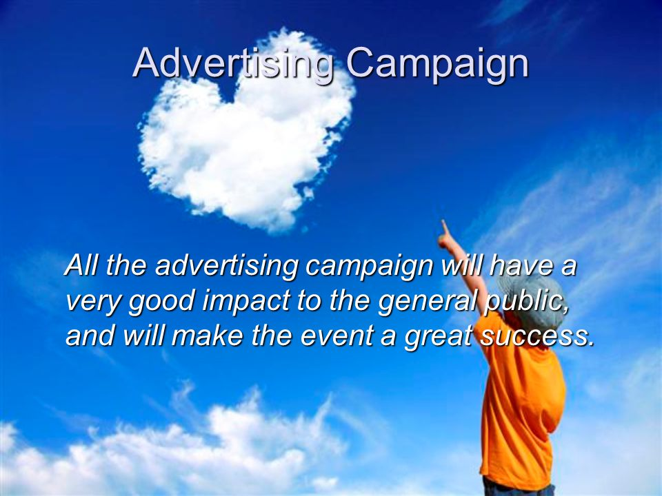 Advertising Campaign All the advertising campaign will have a very good impact to the general public, and will make the event a great success. All the