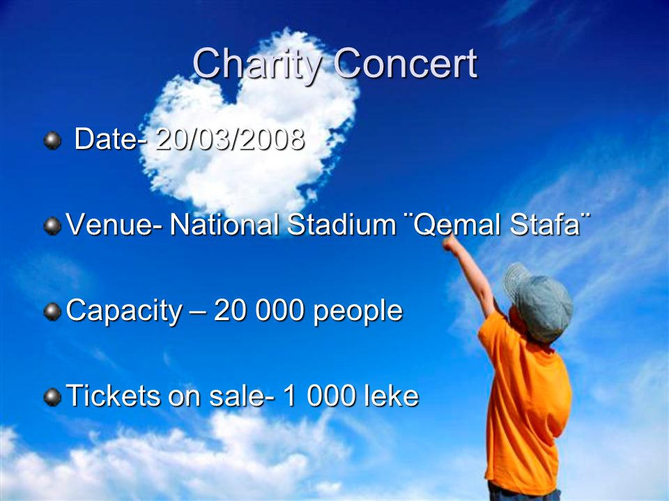 Charity Concert Date- 20/03/2008 Date- 20/03/2008 Venue- National Stadium ¨Qemal Stafa¨ Capacity – 20 000 people Tickets on sale- 1 000 leke