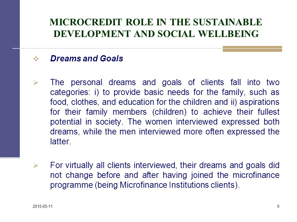 MICROCREDIT ROLE IN THE SUSTAINABLE DEVELOPMENT AND SOCIAL WELLBEING  Dreams and Goals  The personal dreams and goals of clients fall into two categories: i) to provide basic needs for the family, such as food, clothes, and education for the children and ii) aspirations for their family members (children) to achieve their fullest potential in society.