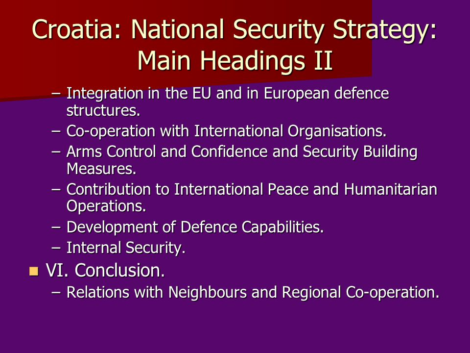 Croatia: National Security Strategy: Main Headings II –Integration in the EU and in European defence structures. –Co-operation with International Orga