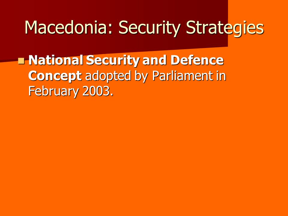 Macedonia: Security Strategies National Security and Defence Concept adopted by Parliament in February 2003.