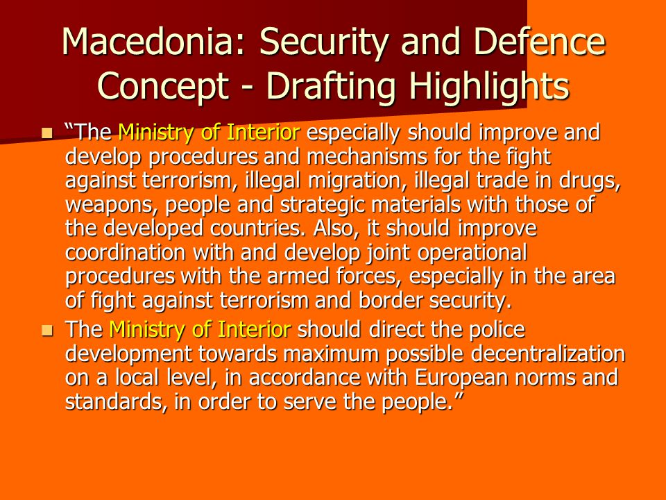 Macedonia: Security and Defence Concept - Drafting Highlights The Ministry of Interior especially should improve and develop procedures and mechanisms for the fight against terrorism, illegal migration, illegal trade in drugs, weapons, people and strategic materials with those of the developed countries.