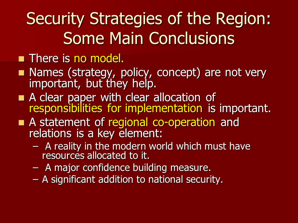 Security Strategies of the Region: Some Main Conclusions There is no model. There is no model. Names (strategy, policy, concept) are not very importan