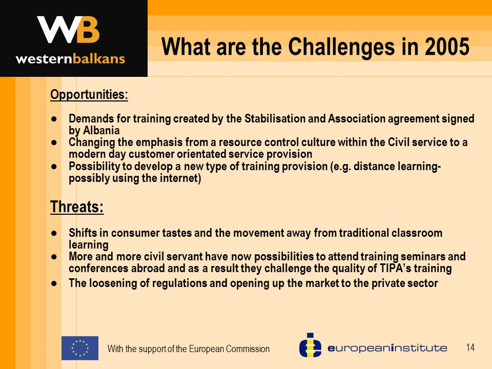 With the support of the European Commission 15 Key Strategic issues for 2006-2009 1.To meet the increased specialist demands for training created by the Stabilisation and Association agreement signed by Albania  Develop a set of units and programs activities  Identify the training needs (TNA system)  Develop a specialized resource of trainers  Introduce a in-house professional development program for TIPA staff