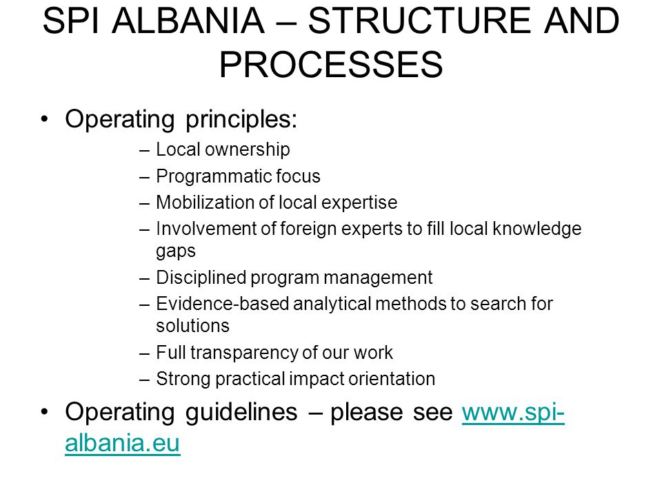 SPI ALBANIA – STRUCTURE AND PROCESSES Operating principles: –Local ownership –Programmatic focus –Mobilization of local expertise –Involvement of foreign experts to fill local knowledge gaps –Disciplined program management –Evidence-based analytical methods to search for solutions –Full transparency of our work –Strong practical impact orientation Operating guidelines – please see www.spi- albania.euwww.spi- albania.eu
