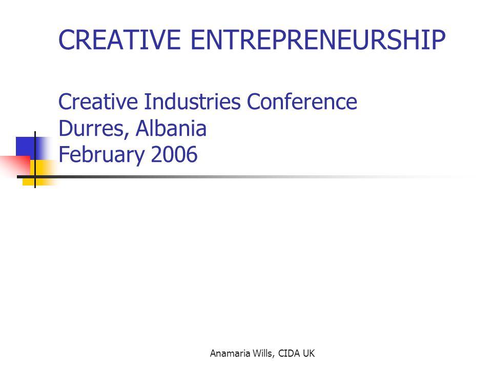 Anamaria Wills, CIDA UK CREATIVE ENTREPRENEURSHIP Creative Industries Conference Durres, Albania February 2006