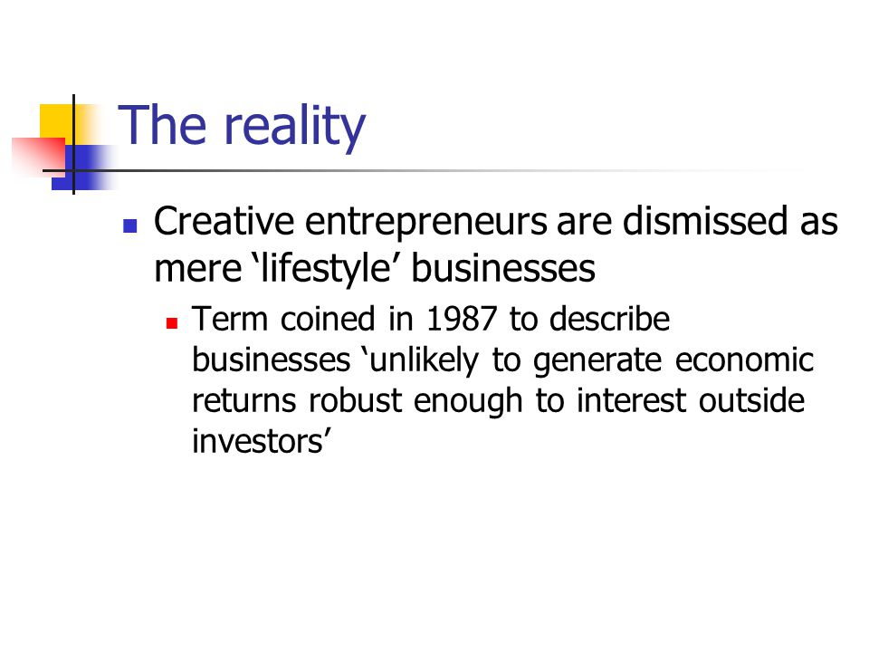 The reality Creative entrepreneurs are dismissed as mere 'lifestyle' businesses Term coined in 1987 to describe businesses 'unlikely to generate economic returns robust enough to interest outside investors'