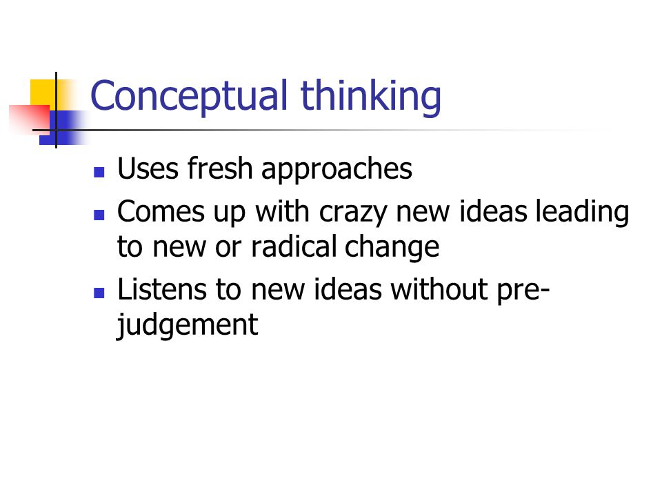 Conceptual thinking Uses fresh approaches Comes up with crazy new ideas leading to new or radical change Listens to new ideas without pre- judgement