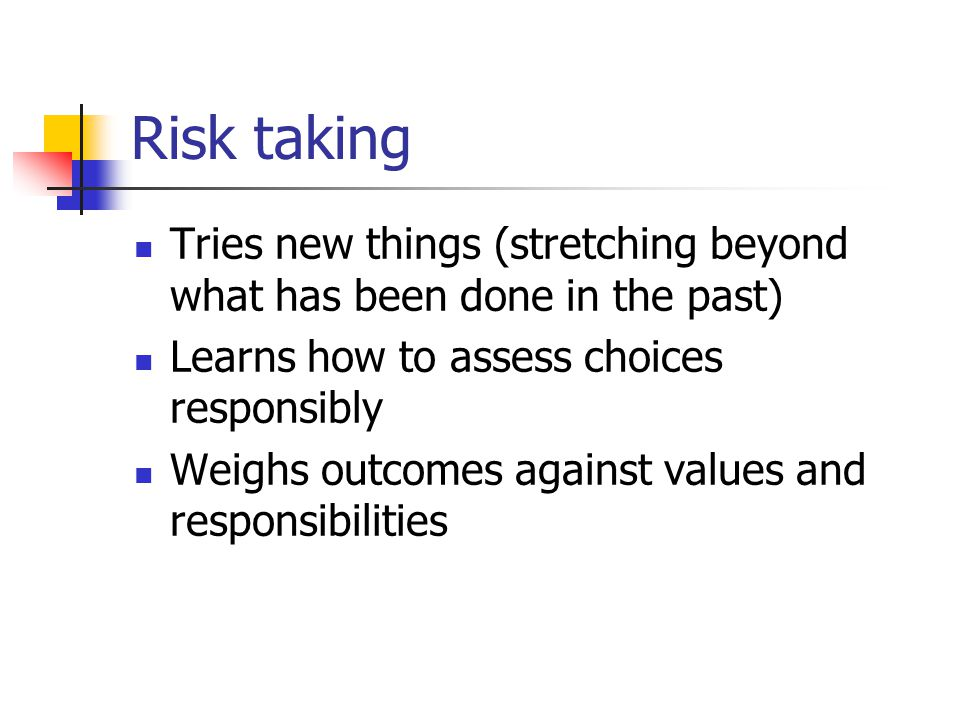 Risk taking Tries new things (stretching beyond what has been done in the past) Learns how to assess choices responsibly Weighs outcomes against values and responsibilities